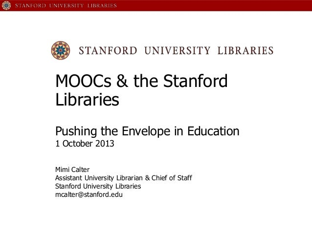 MOOCs & the Stanford Libraries Pushing the Envelope in Education 1 October 2013 Mimi Calter Assistant University Librarian...