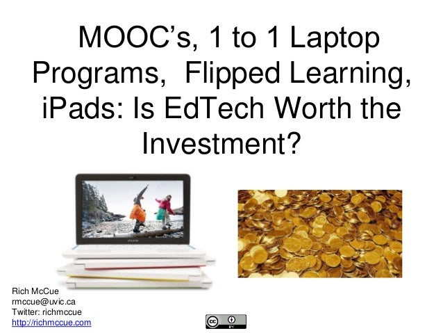 MOOC's, 1 to 1 Laptop  Programs, Flipped Learning,  iPads: Is EdTech Worth the  Investment?  Rich McCue  rmccue@uvic.ca  T...