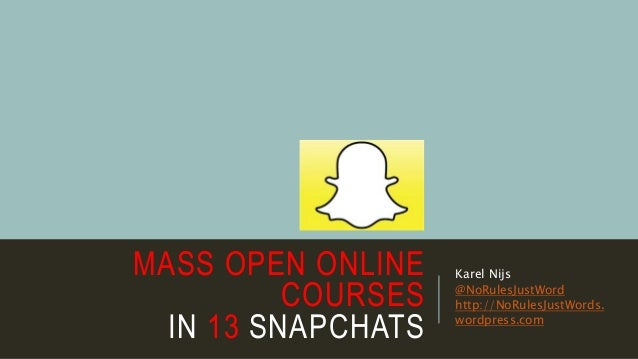 MASS OPEN ONLINE COURSES IN 13 SNAPCHATS Karel Nijs @NoRulesJustWord http://NoRulesJustWords. wordpress.com