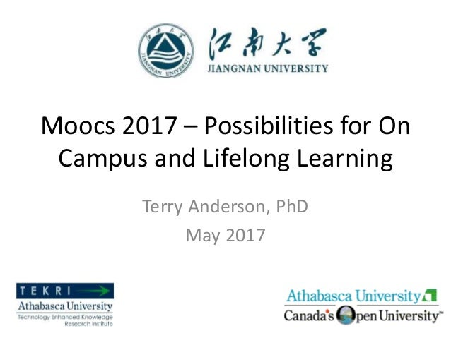 Moocs 2017 – Possibilities for On Campus and Lifelong Learning Terry Anderson, PhD May 2017