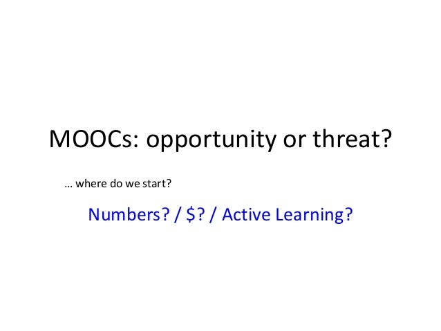 Numbers? / $? / Active Learning? MOOCs: opportunity or threat? … where do we start?