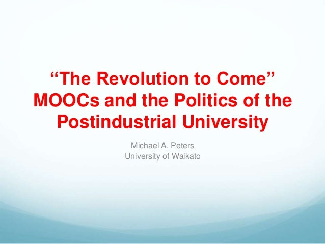 """The Revolution to Come"" MOOCs and the Politics of the Postindustrial University Michael A. Peters University of Waikato"