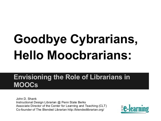 Goodbye Cybrarians,Hello Moocbrarians:Envisioning the Role of Librarians inMOOCsJohn D. ShankInstructional Design Libraria...
