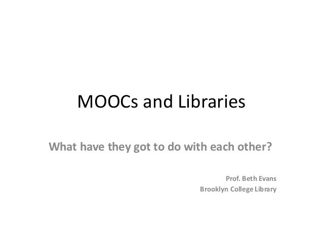 MOOCs and Libraries What have they got to do with each other? Prof. Beth Evans Brooklyn College Library