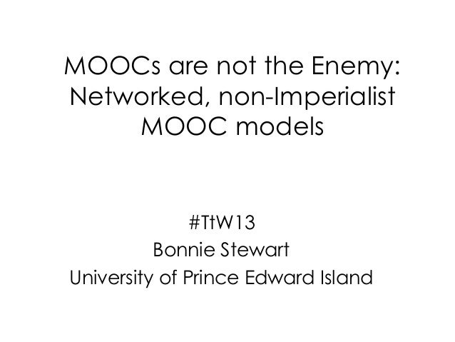 MOOCs are not the Enemy:Networked, non-Imperialist    MOOC models              #TtW13          Bonnie StewartUniversity of...