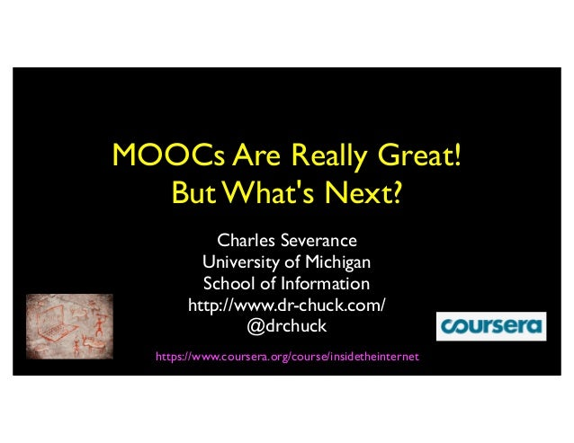 MOOCs Are Really Great!  But Whats Next?           Charles Severance         University of Michigan         School of Info...