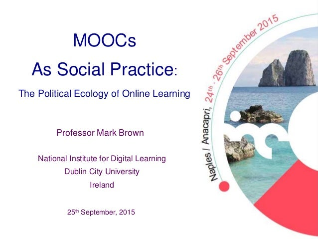 MOOCs As Social Practice: The Political Ecology of Online Learning 25th September, 2015 Professor Mark Brown National Inst...