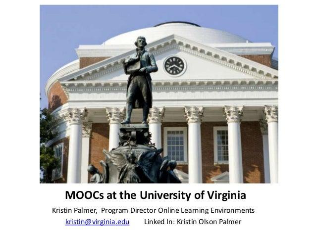 MOOCs at the University of VirginiaKristin Palmer, Program Director Online Learning Environments     kristin@virginia.edu ...