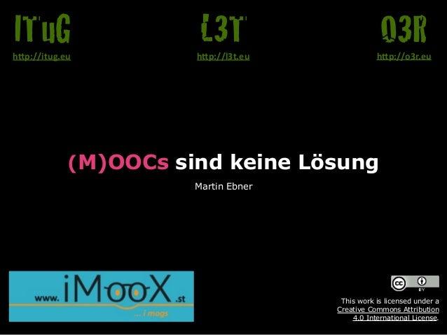 """(M)OOCs sind keine Lösung Martin Ebner O3Rh""""p://o3r.eu L3Th""""p://l3t.eu ITuGh""""p://itug.eu This work is licensed under a  C..."""