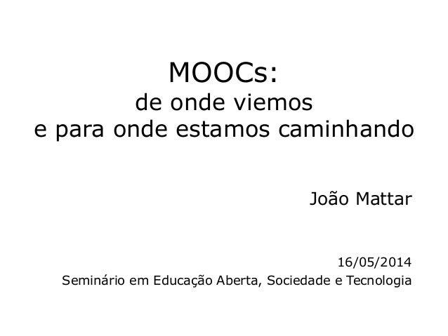 MOOCs: de onde viemos e para onde estamos caminhando João Mattar 16/05/2014 Seminário em Educação Aberta, Sociedade e Tecn...