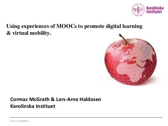 cormac.mcgrath@ki.se Cormac McGrath & Lars-Arne Haldosen Karolinska Instituet Using experiences of MOOCs to promote digita...