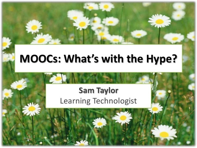 MOOCs: What's with the Hype? Sam Taylor Learning Technologist
