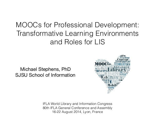 MOOCs for Professional Development:  Transformative Learning Environments  and Roles for LIS  Michael Stephens, PhD  SJSU ...