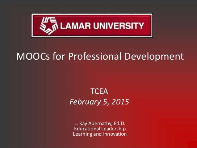 MOOCs for Professional Development L. Kay Abernathy, Ed.D. Educational Leadership Learning and Innovation TCEA February 5,...