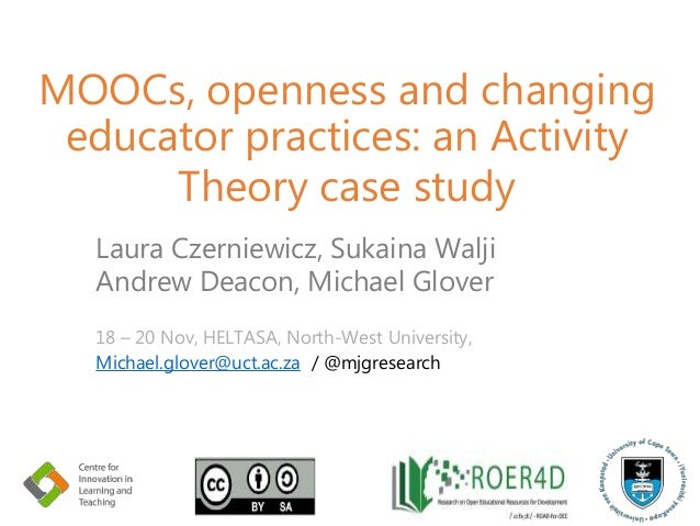 MOOCs, openness and changing educator practices: an Activity Theory case study Laura Czerniewicz, Sukaina Walji Andrew Dea...