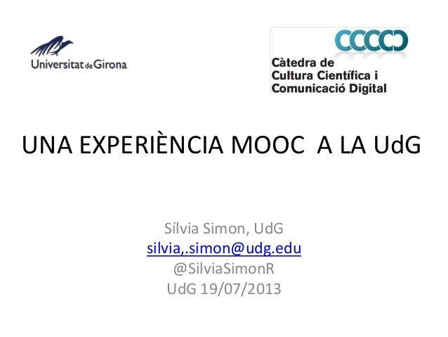 UNA EXPERIÈNCIA MOOC A LA UdG Sílvia Simon, UdG silvia,.simon@udg.edu @SilviaSimonR UdG 19/07/2013