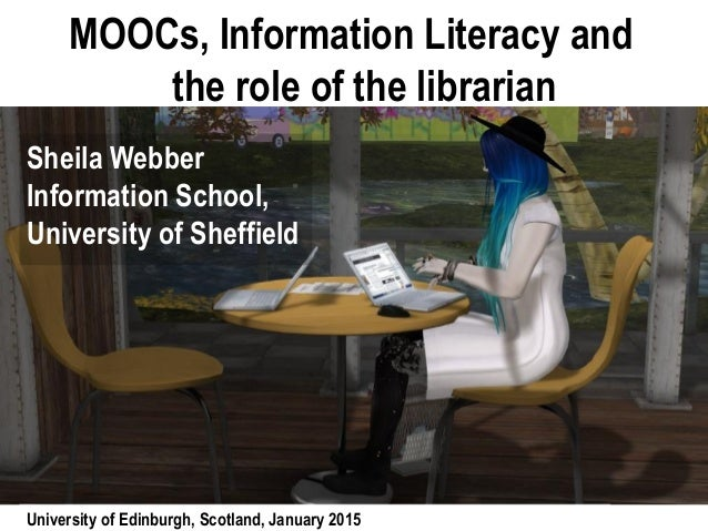 MOOCs, Information Literacy and the role of the librarian Sheila Webber Information School, University of Sheffield Univer...