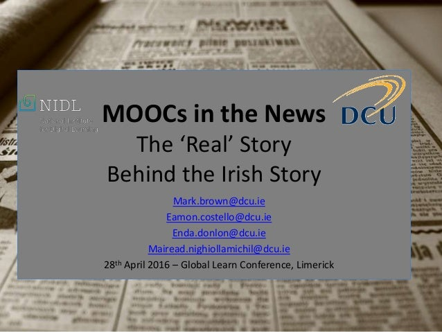MOOCs in the News The 'Real' Story Behind the Irish Story Mark.brown@dcu.ie Eamon.costello@dcu.ie Enda.donlon@dcu.ie Maire...