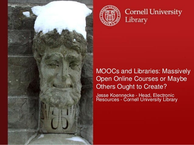 MOOCs and Libraries: Massively Open Online Courses or Maybe Others Ought to Create? Jesse Koennecke - Head, Electronic Res...