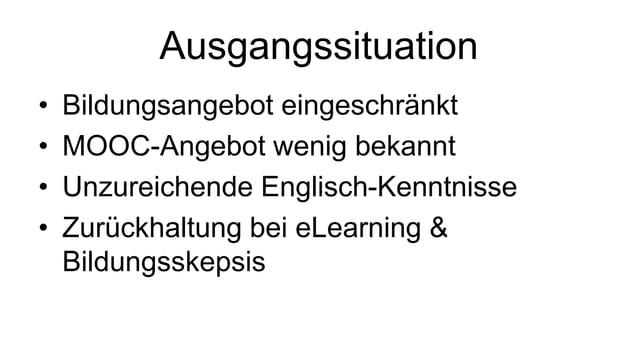 Ausgangssituation  • Bildungsangebot eingeschränkt  • MOOC-Angebot wenig bekannt  • Unzureichende Englisch-Kenntnisse  • Z...