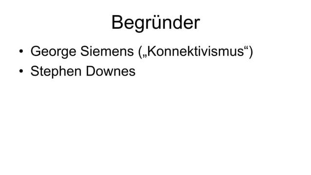 "Begründer  • George Siemens (""Konnektivismus"")  • Stephen Downes"