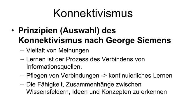 Konnektivismus  • Prinzipien (Auswahl) des  Konnektivismus nach George Siemens  – Vielfalt von Meinungen  – Lernen ist der...