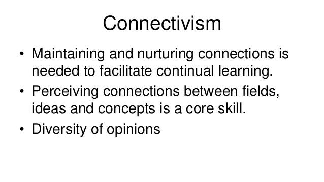 Connectivism  • Maintaining and nurturing connections is  needed to facilitate continual learning.  • Perceiving connectio...