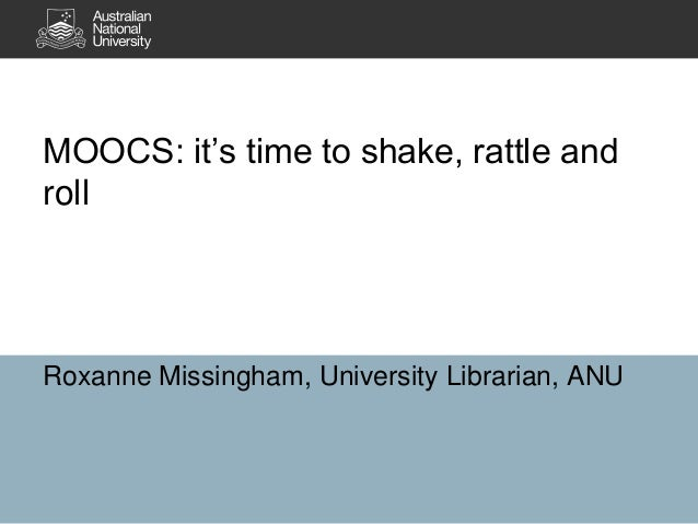 MOOCS: it's time to shake, rattle and roll Roxanne Missingham, University Librarian, ANU