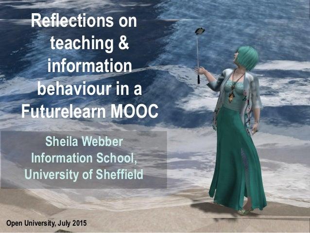 Open University, July 2015 Reflections on teaching & information behaviour in a Futurelearn MOOC Sheila Webber Information...