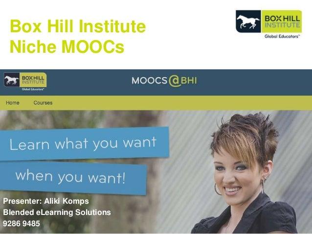 Box Hill Institute Niche MOOCs Presenter: Aliki Komps Blended eLearning Solutions 9286 9485