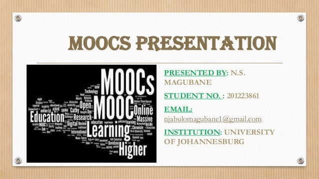 MOOCS PRESENTATION PRESENTED BY: N.S. MAGUBANE  STUDENT NO. : 201223861 EMAIL: njabulomagubane1@gmail.com  INSTITUTION: UN...
