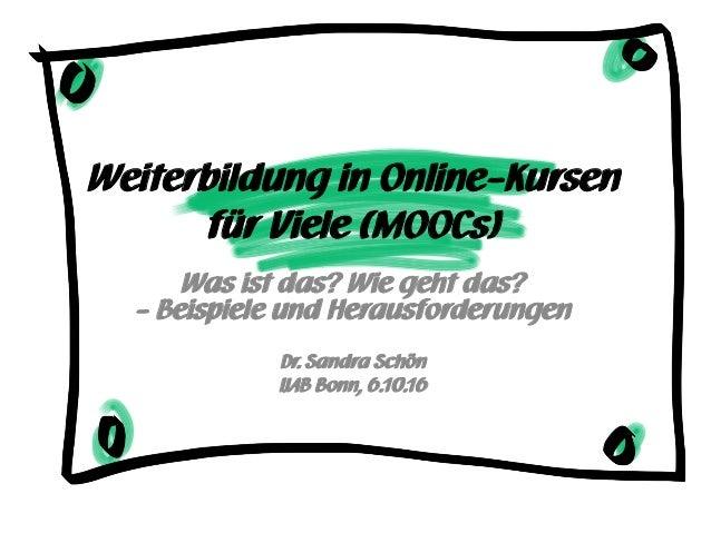 Weiterbildung in Online-Kursen für Viele (MOOCs) Was ist das? Wie geht das? - Beispiele und Herausforderungen Dr. Sandra S...