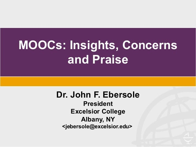MOOCs: Insights, Concerns and Praise Dr. John F. Ebersole President Excelsior College Albany, NY <jebersole@excelsior.edu>