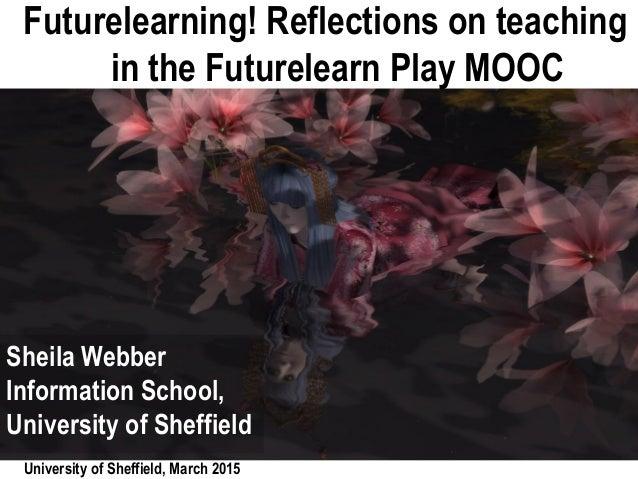 University of Sheffield, March 2015 Futurelearning! Reflections on teaching in the Futurelearn Play MOOC Sheila Webber Inf...