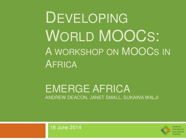DEVELOPING WORLD MOOCS: A WORKSHOP ON MOOCS IN AFRICA EMERGE AFRICA ANDREW DEACON, JANET SMALL, SUKAINA WALJI 18 June 2014