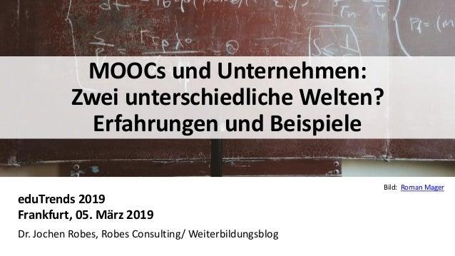 1 MOOCs und Unternehmen: Zwei unterschiedliche Welten? Erfahrungen und Beispiele eduTrends 2019 Frankfurt, 05. März 2019 D...
