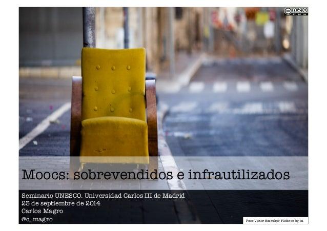 Moocs: sobrevendidos e infrautilizados  Seminario UNESCO. Universidad Carlos III de Madrid  23 de septiembre de 2014  Carl...