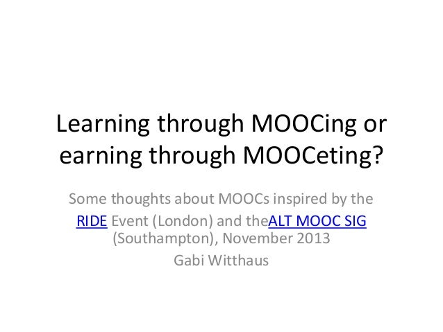 Learning through MOOCing or earning through MOOCeting? Some thoughts about MOOCs inspired by the RIDE Event (London) and t...
