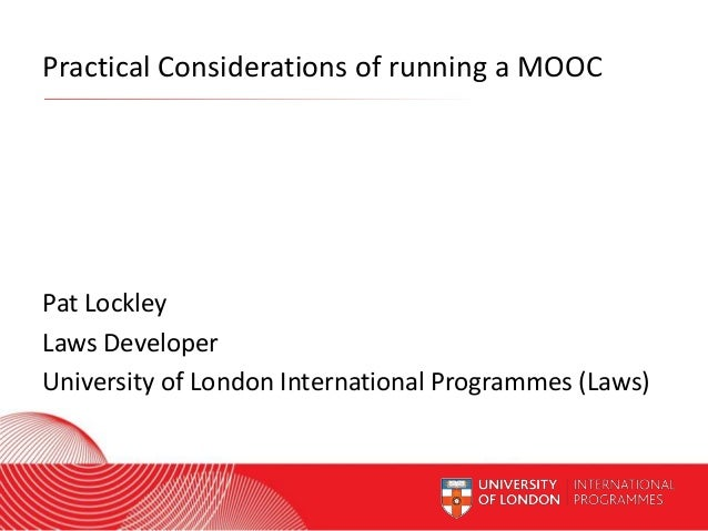 Practical Considerations of running a MOOC  Pat Lockley Laws Developer University of London International Programmes (Laws...