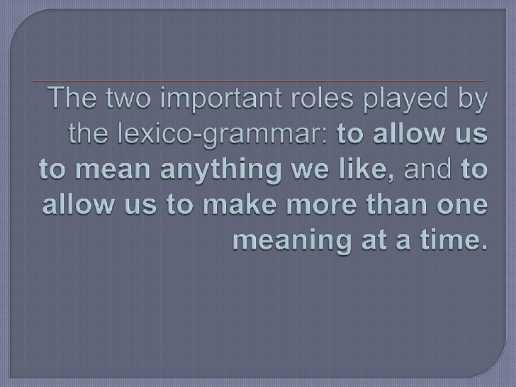 The two important roles played by the lexico-grammar: to allow us to mean anything we like, and to allow us to make more t...