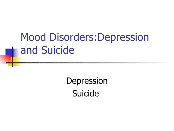Mood Disorders:Depression and Suicide Depression Suicide