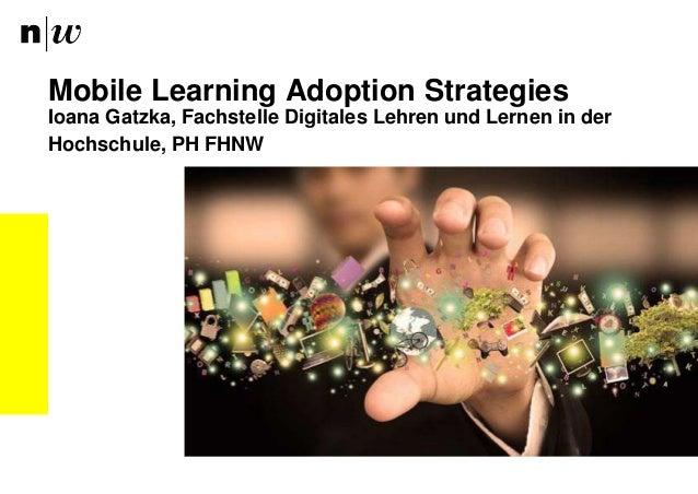 Ioana Gatzka, Fachstelle Digitales Lehren und Lernen in der Hochschule, PH FHNW Mobile Learning Adoption Strategies