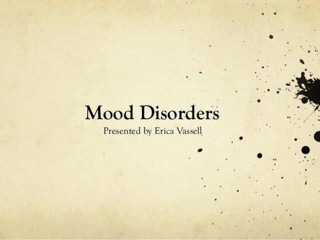 Mood Disorders Presented by Erica Vassell