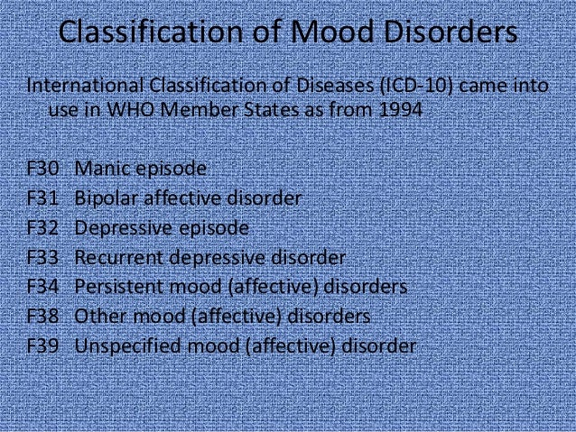 Classification of Mood DisordersInternational Classification of Diseases (ICD-10) came into   use in WHO Member States as ...