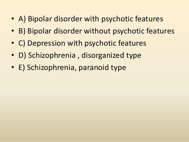 • A) Bipolar disorder with psychotic features• B) Bipolar disorder without psychotic features• C) Depression with psychoti...