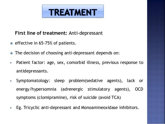 First line of treatment: Anti-depressant  effective in 65-75% of patients.  The decision of choosing anti-depressant dep...