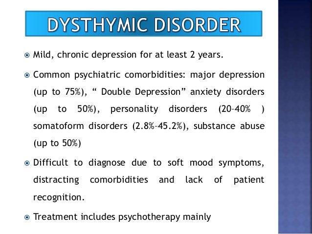 """ Mild, chronic depression for at least 2 years.  Common psychiatric comorbidities: major depression (up to 75%), """" Doubl..."""