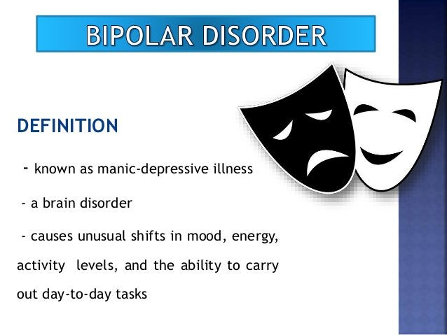 DEFINITION - known as manic-depressive illness - a brain disorder - causes unusual shifts in mood, energy, activity levels...