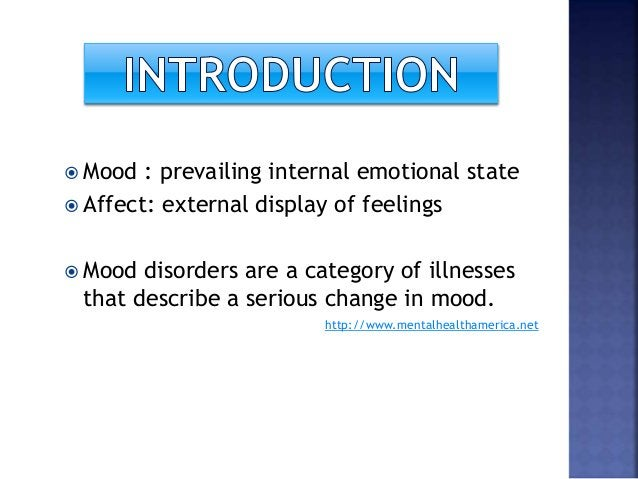  Mood : prevailing internal emotional state  Affect: external display of feelings  Mood disorders are a category of ill...