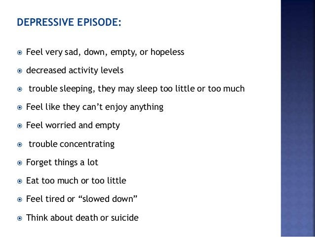 DEPRESSIVE EPISODE:  Feel very sad, down, empty, or hopeless  decreased activity levels  trouble sleeping, they may sle...